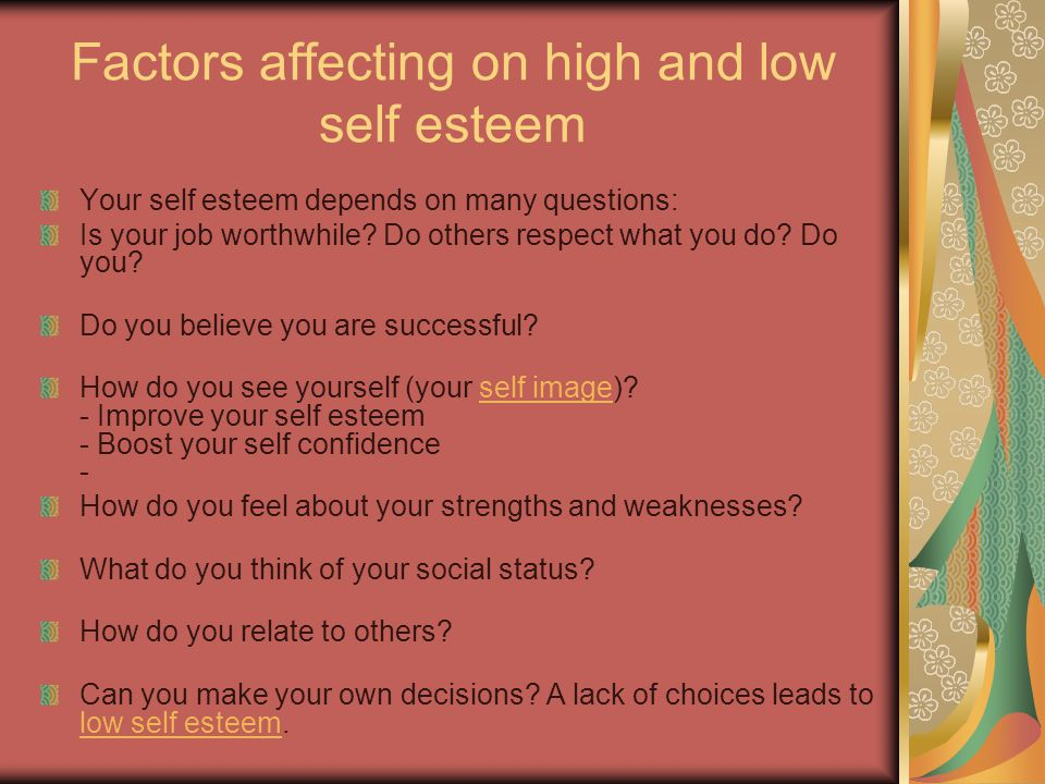 Factors affecting on high and low self esteem Your self esteem depends on many questions: Is your job worthwhile.