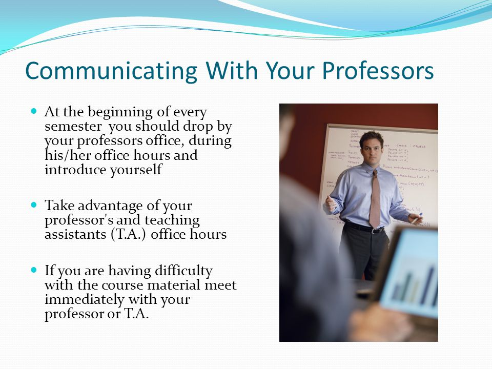 Communicating With Your Professors At the beginning of every semester you should drop by your professors office, during his/her office hours and introduce yourself Take advantage of your professor s and teaching assistants (T.A.) office hours If you are having difficulty with the course material meet immediately with your professor or T.A.