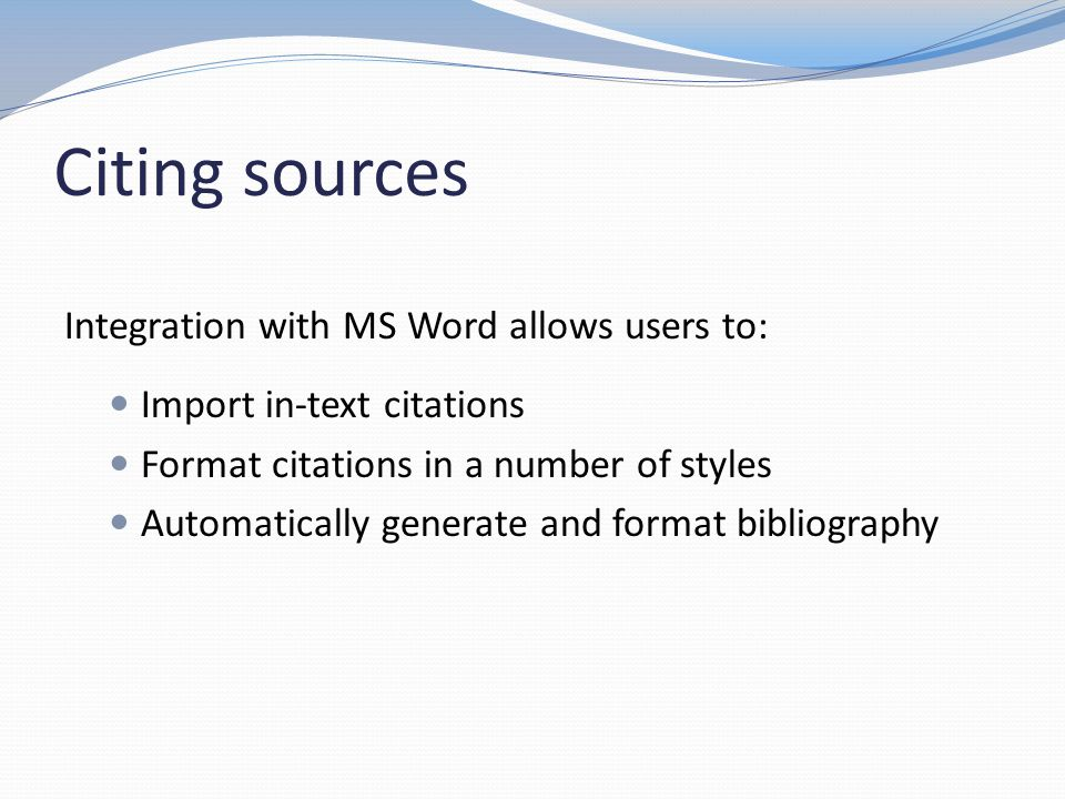 Citing sources Import in-text citations Format citations in a number of styles Automatically generate and format bibliography Integration with MS Word allows users to: