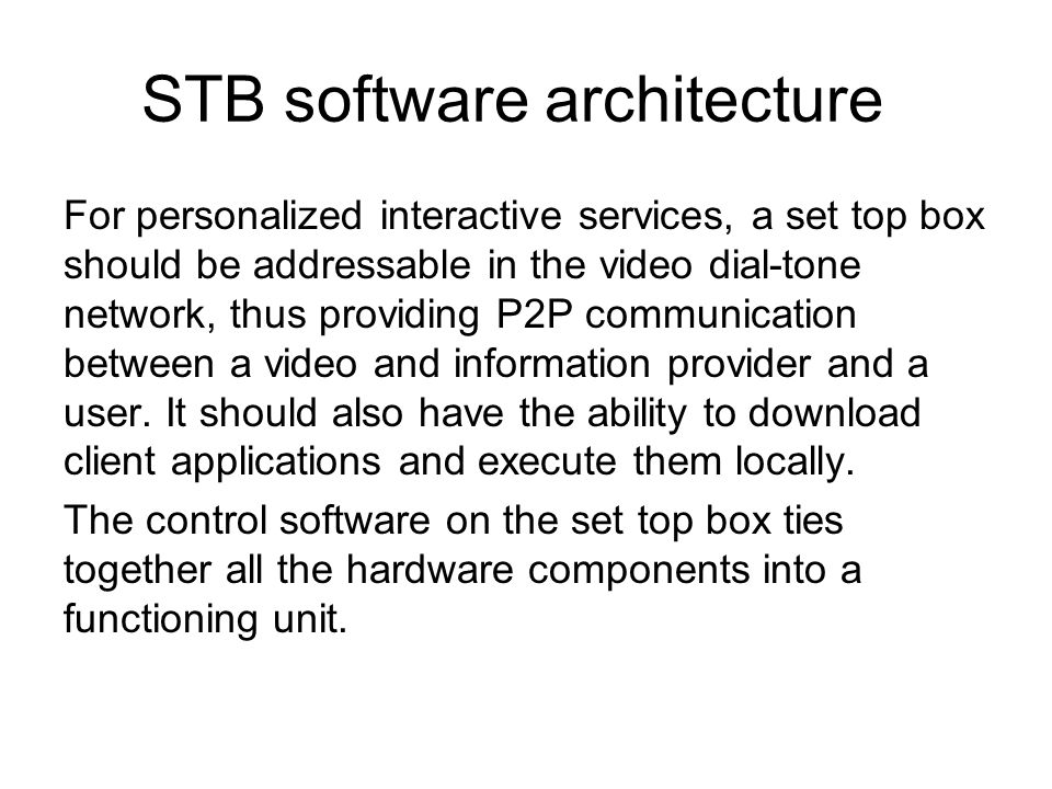 STB software architecture For personalized interactive services, a set top box should be addressable in the video dial-tone network, thus providing P2P communication between a video and information provider and a user.