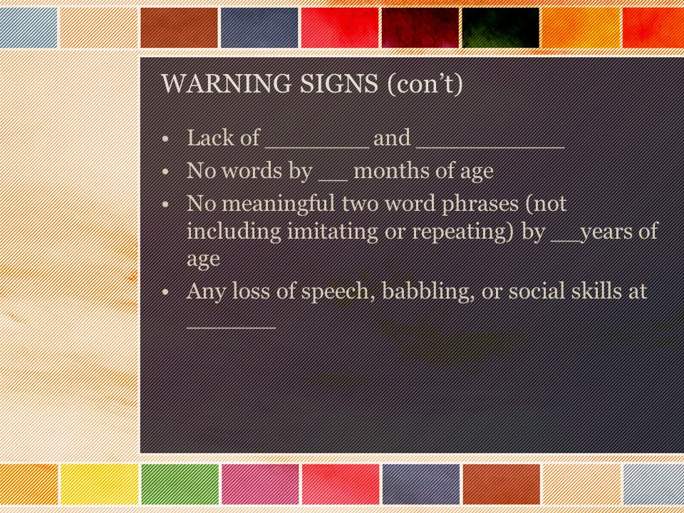 WARNING SIGNS (con't) Lack of _______ and __________ No words by __ months of age No meaningful two word phrases (not including imitating or repeating) by __years of age Any loss of speech, babbling, or social skills at ______