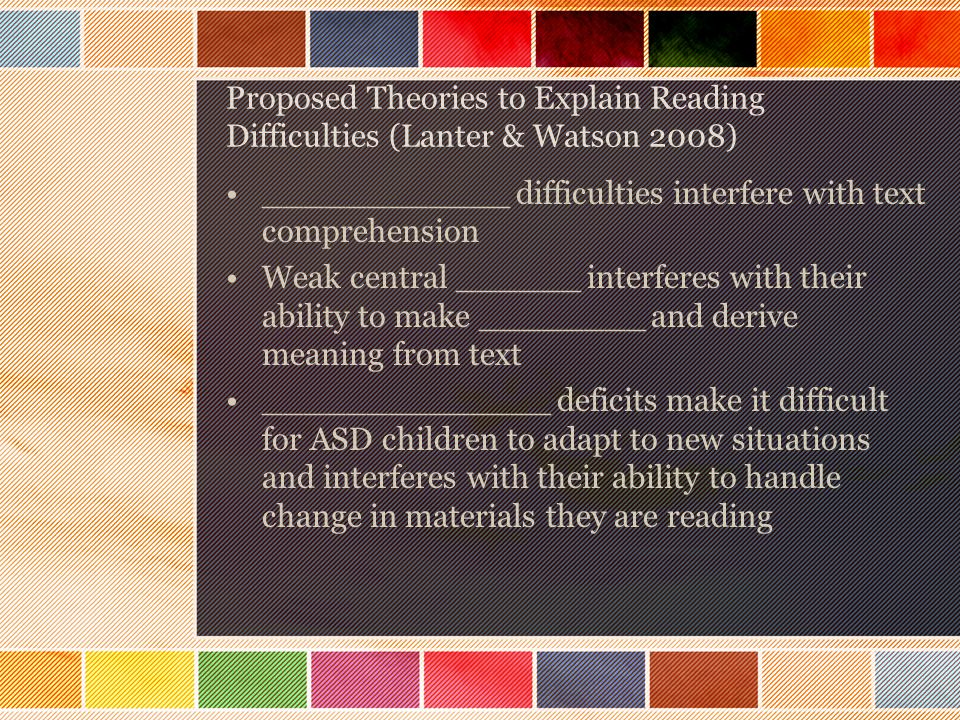 Proposed Theories to Explain Reading Difficulties (Lanter & Watson 2008) ____________ difficulties interfere with text comprehension Weak central ______ interferes with their ability to make ________ and derive meaning from text ______________ deficits make it difficult for ASD children to adapt to new situations and interferes with their ability to handle change in materials they are reading