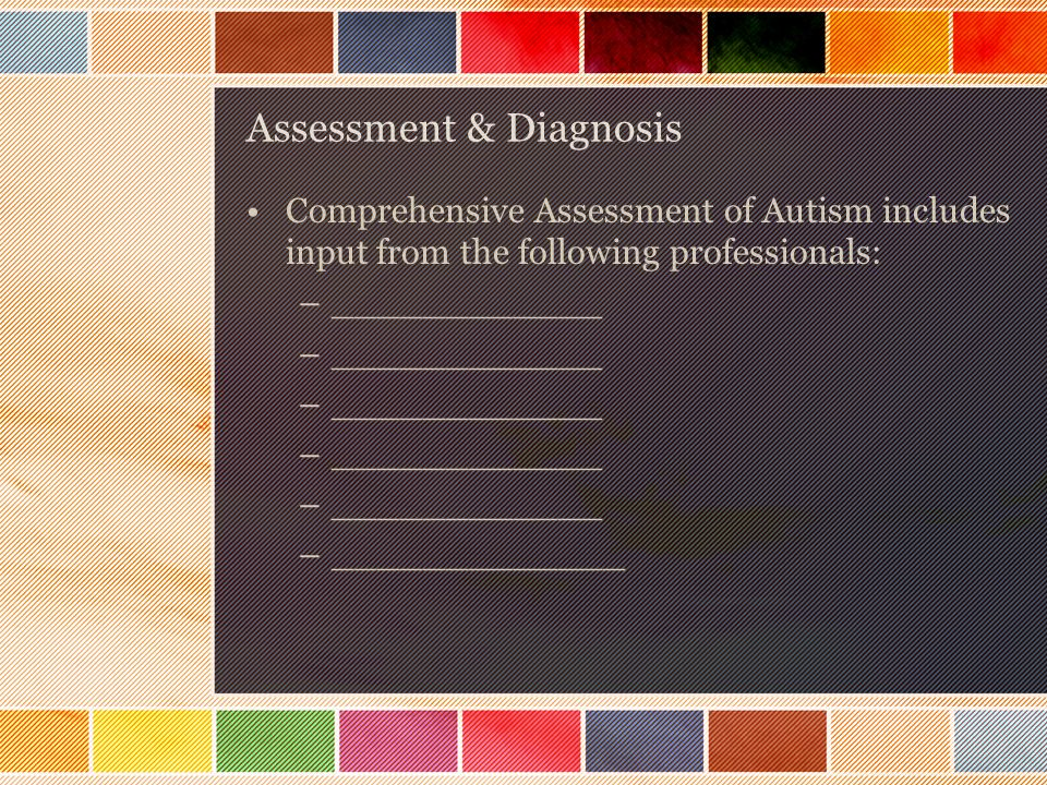Assessment & Diagnosis Comprehensive Assessment of Autism includes input from the following professionals: –____________ –_____________