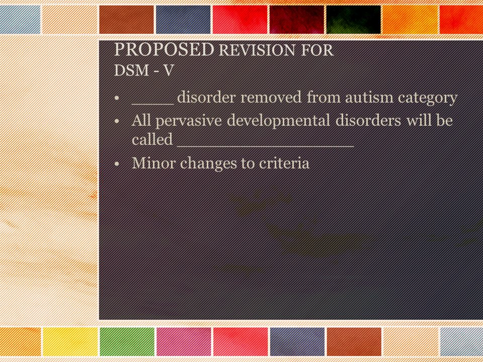 PROPOSED REVISION FOR DSM - V ____ disorder removed from autism category All pervasive developmental disorders will be called _________________ Minor changes to criteria