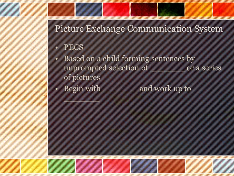 Picture Exchange Communication System PECS Based on a child forming sentences by unprompted selection of _______ or a series of pictures Begin with _______ and work up to _______