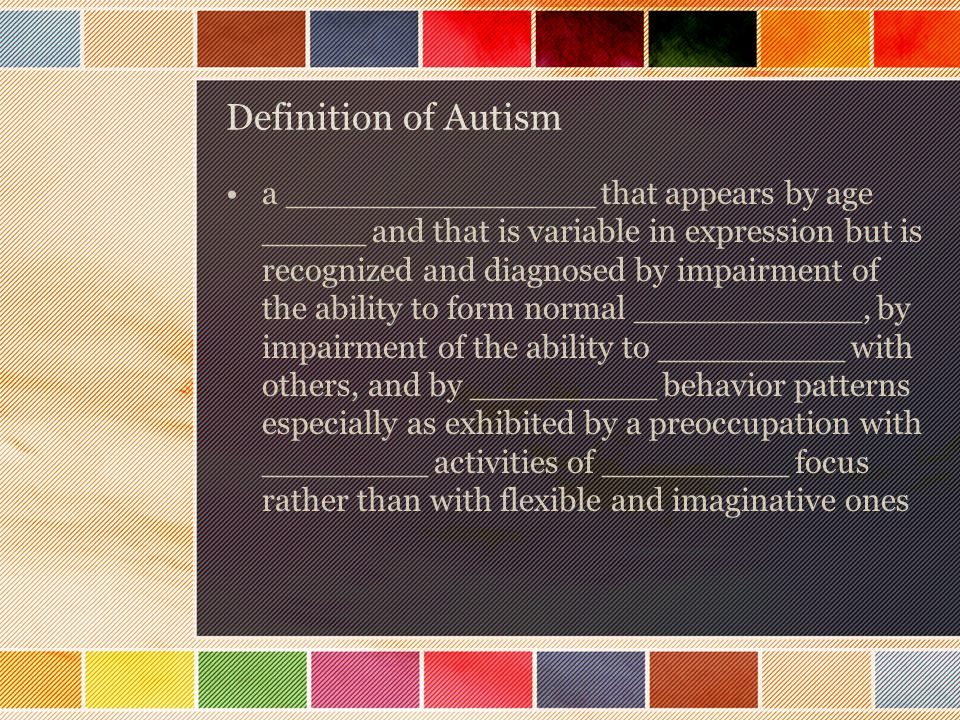 Definition of Autism a _______________ that appears by age _____ and that is variable in expression but is recognized and diagnosed by impairment of the ability to form normal ___________, by impairment of the ability to _________ with others, and by _________ behavior patterns especially as exhibited by a preoccupation with ________ activities of _________ focus rather than with flexible and imaginative ones