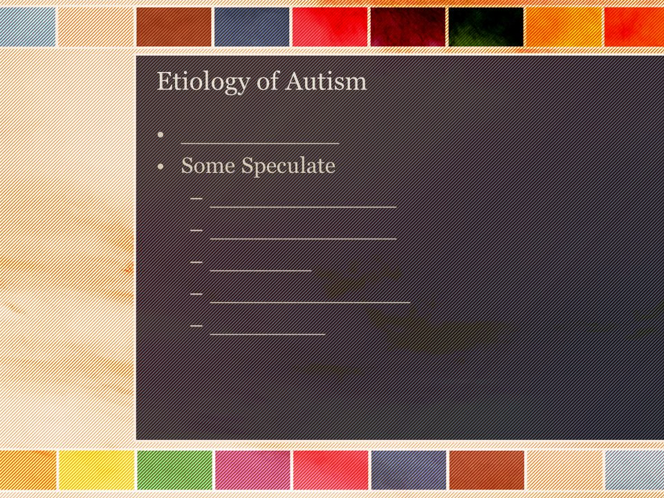 Etiology of Autism ___________ Some Speculate –_____________ –_______ –______________ –________