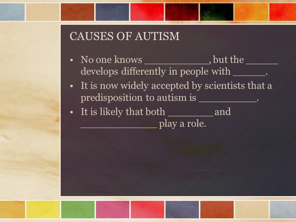 CAUSES OF AUTISM No one knows __________, but the _____ develops differently in people with _____.