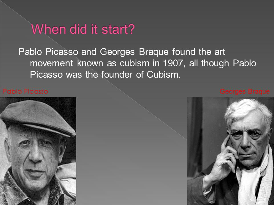 Pablo Picasso and Georges Braque found the art movement known as cubism in 1907, all though Pablo Picasso was the founder of Cubism.