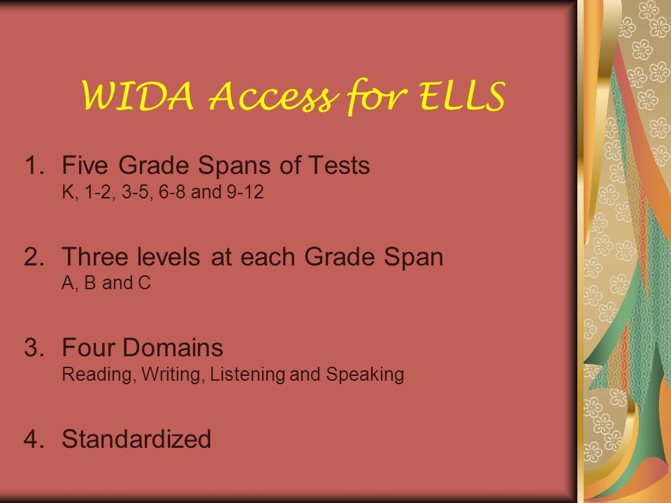 WIDA Access for ELLS 1.Five Grade Spans of Tests K, 1-2, 3-5, 6-8 and Three levels at each Grade Span A, B and C 3.Four Domains Reading, Writing, Listening and Speaking 4.Standardized