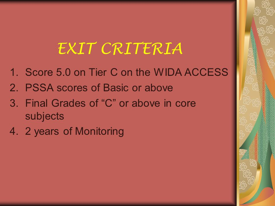 EXIT CRITERIA 1.Score 5.0 on Tier C on the WIDA ACCESS 2.PSSA scores of Basic or above 3.Final Grades of C or above in core subjects 4.2 years of Monitoring