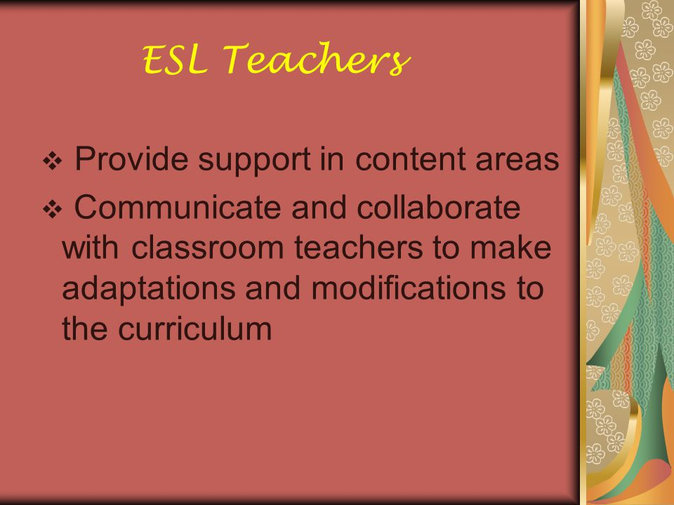  Provide support in content areas  Communicate and collaborate with classroom teachers to make adaptations and modifications to the curriculum ESL Teachers