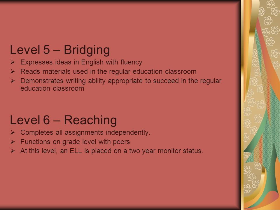 Level 5 – Bridging  Expresses ideas in English with fluency  Reads materials used in the regular education classroom  Demonstrates writing ability appropriate to succeed in the regular education classroom Level 6 – Reaching  Completes all assignments independently.