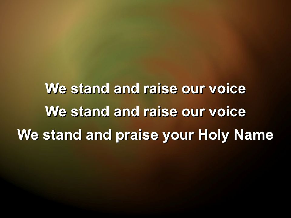 We stand and raise our voice We stand and praise your Holy Name We stand and raise our voice We stand and praise your Holy Name