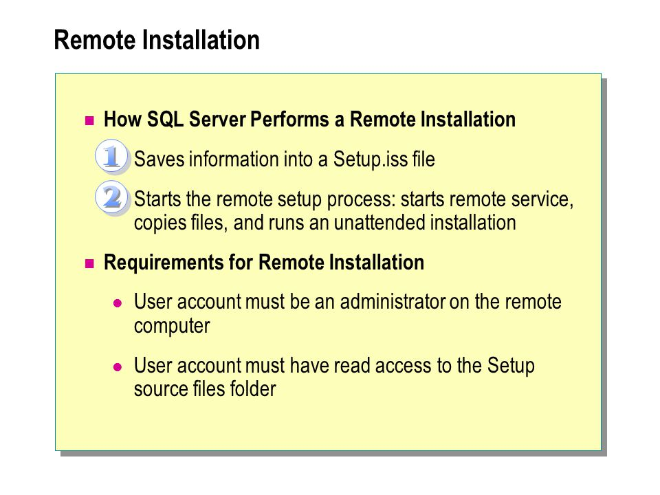 Remote Installation How SQL Server Performs a Remote Installation Saves information into a Setup.iss file Starts the remote setup process: starts remote service, copies files, and runs an unattended installation Requirements for Remote Installation User account must be an administrator on the remote computer User account must have read access to the Setup source files folder