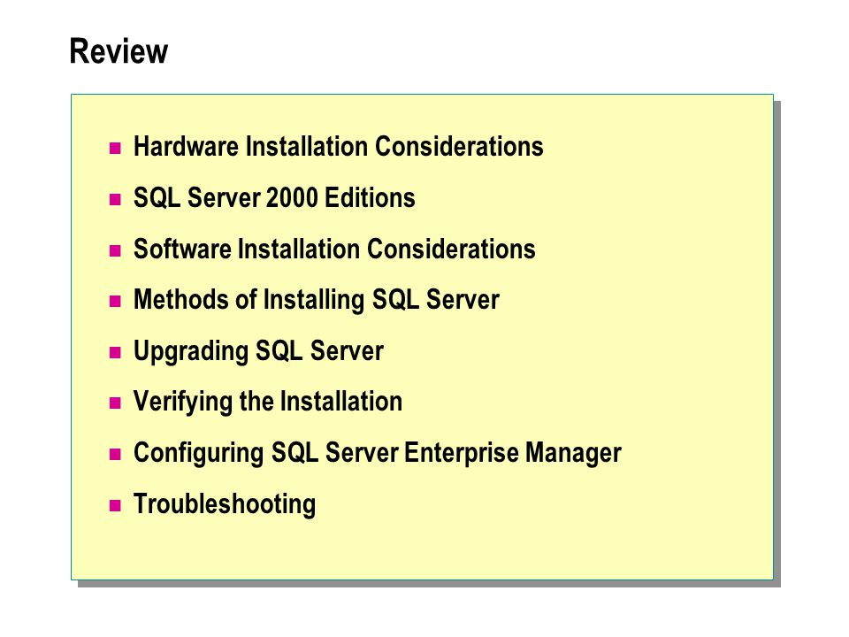 Review Hardware Installation Considerations SQL Server 2000 Editions Software Installation Considerations Methods of Installing SQL Server Upgrading SQL Server Verifying the Installation Configuring SQL Server Enterprise Manager Troubleshooting