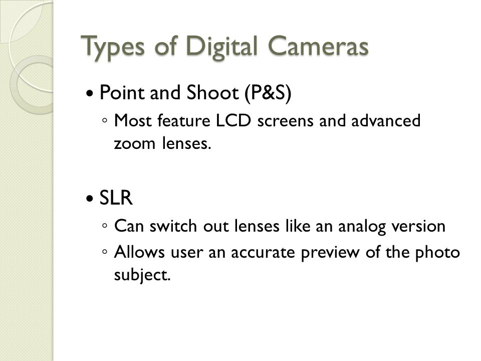 Types of Digital Cameras Point and Shoot (P&S) ◦ Most feature LCD screens and advanced zoom lenses.