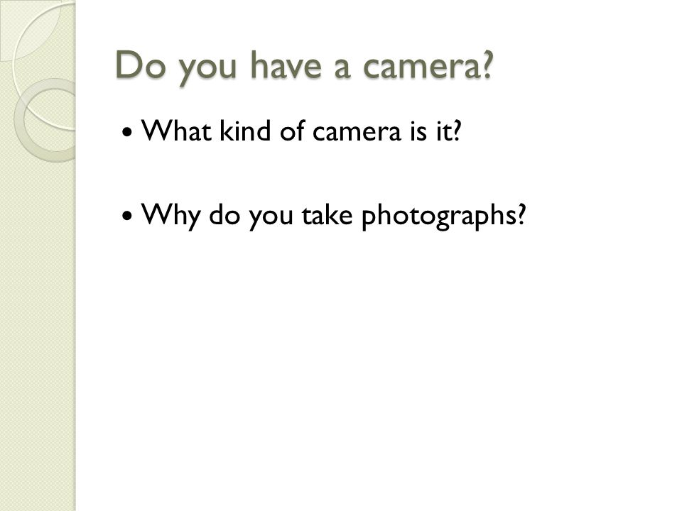 Do you have a camera What kind of camera is it Why do you take photographs