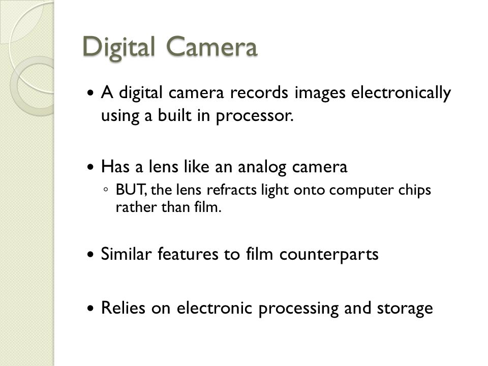Digital Camera A digital camera records images electronically using a built in processor.