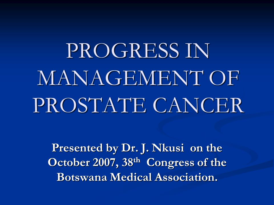 PROGRESS IN MANAGEMENT OF PROSTATE CANCER Presented by Dr.