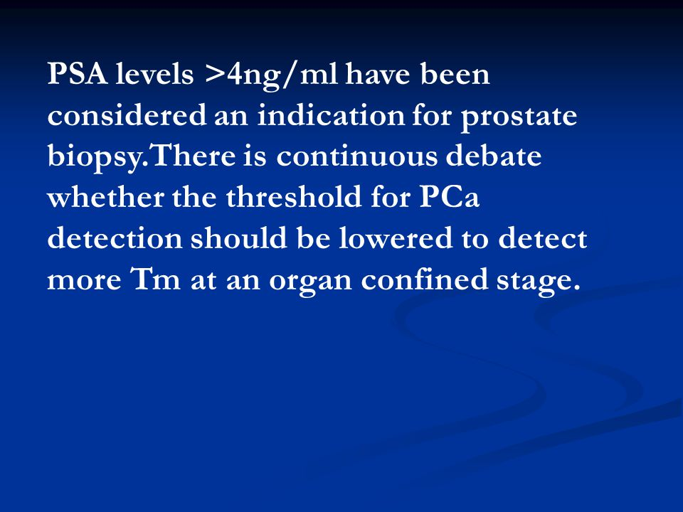 PSA levels >4ng/ml have been considered an indication for prostate biopsy.There is continuous debate whether the threshold for PCa detection should be lowered to detect more Tm at an organ confined stage.