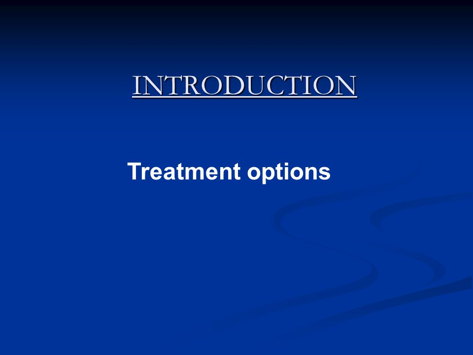 INTRODUCTION Treatment options