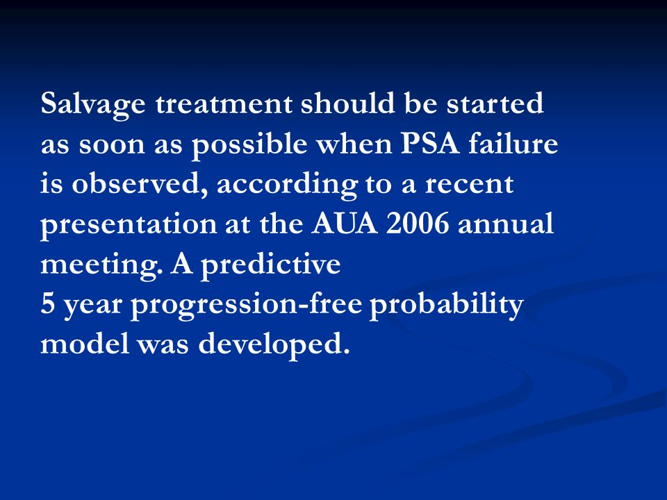 Salvage treatment should be started as soon as possible when PSA failure is observed, according to a recent presentation at the AUA 2006 annual meeting.