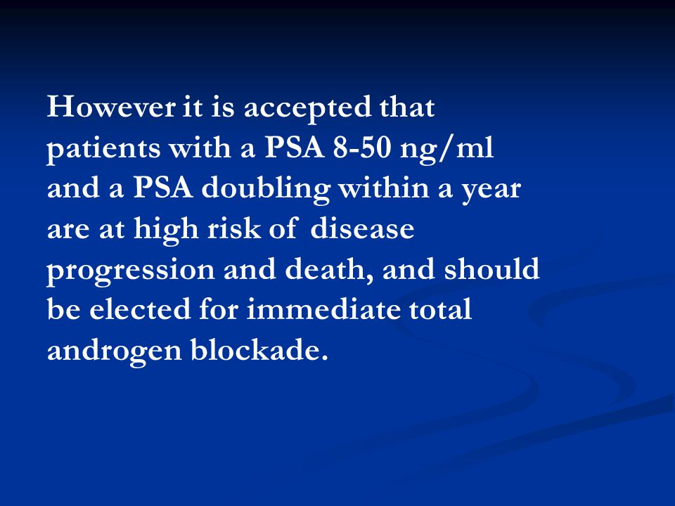 However it is accepted that patients with a PSA 8-50 ng/ml and a PSA doubling within a year are at high risk of disease progression and death, and should be elected for immediate total androgen blockade.