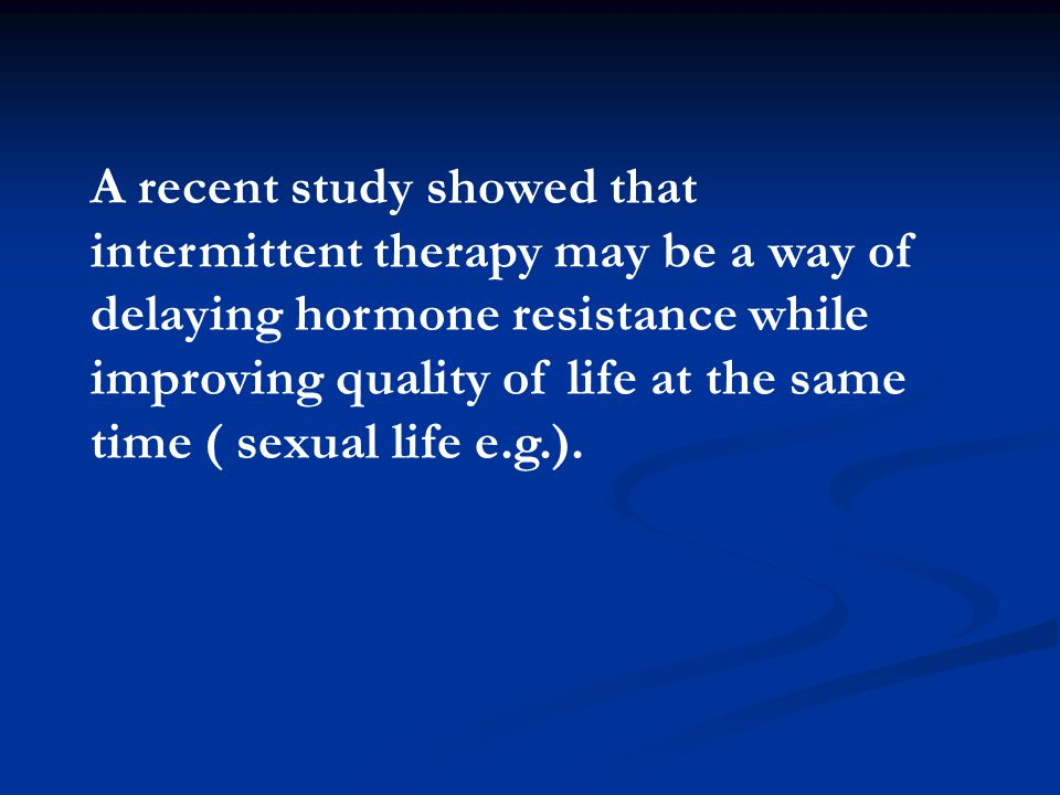 A recent study showed that intermittent therapy may be a way of delaying hormone resistance while improving quality of life at the same time ( sexual life e.g.).