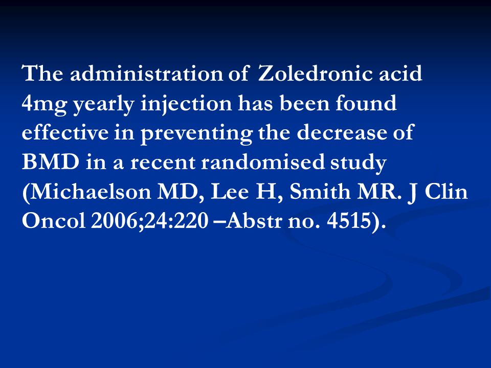 The administration of Zoledronic acid 4mg yearly injection has been found effective in preventing the decrease of BMD in a recent randomised study (Michaelson MD, Lee H, Smith MR.