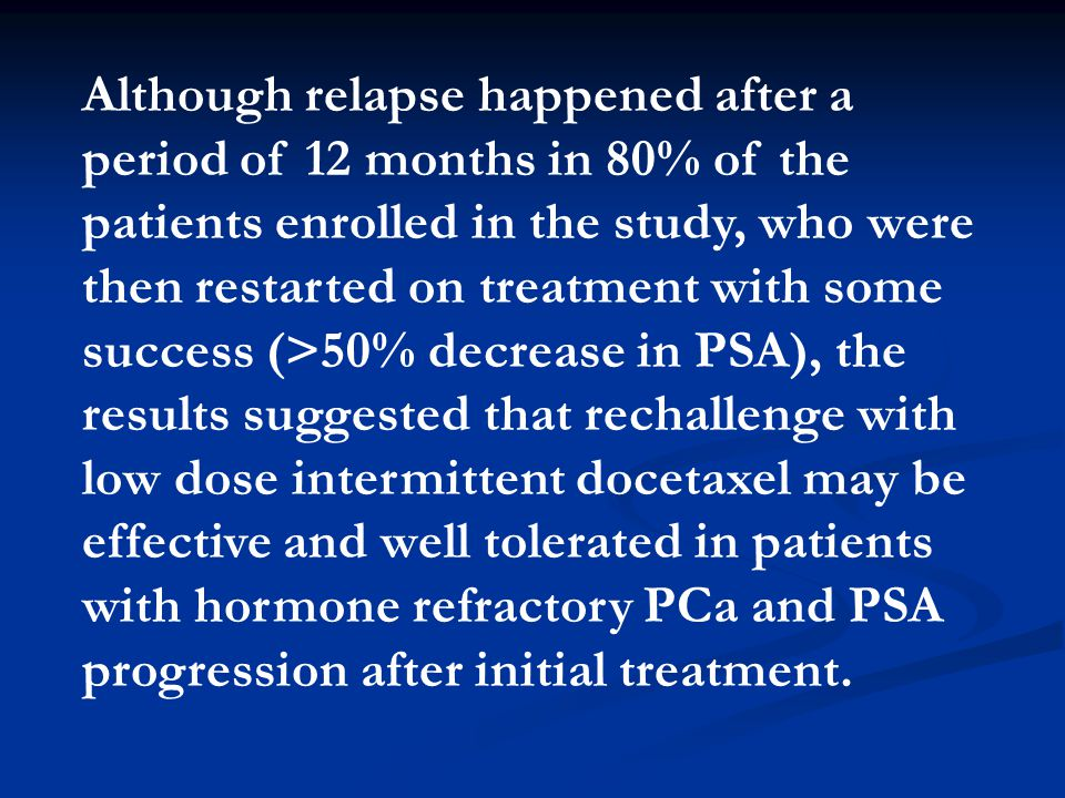 Although relapse happened after a period of 12 months in 80% of the patients enrolled in the study, who were then restarted on treatment with some success (>50% decrease in PSA), the results suggested that rechallenge with low dose intermittent docetaxel may be effective and well tolerated in patients with hormone refractory PCa and PSA progression after initial treatment.