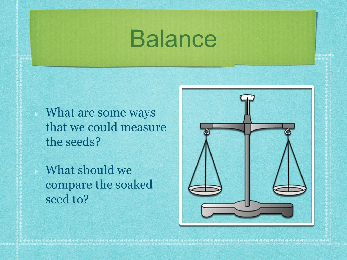 Balance What are some ways that we could measure the seeds.
