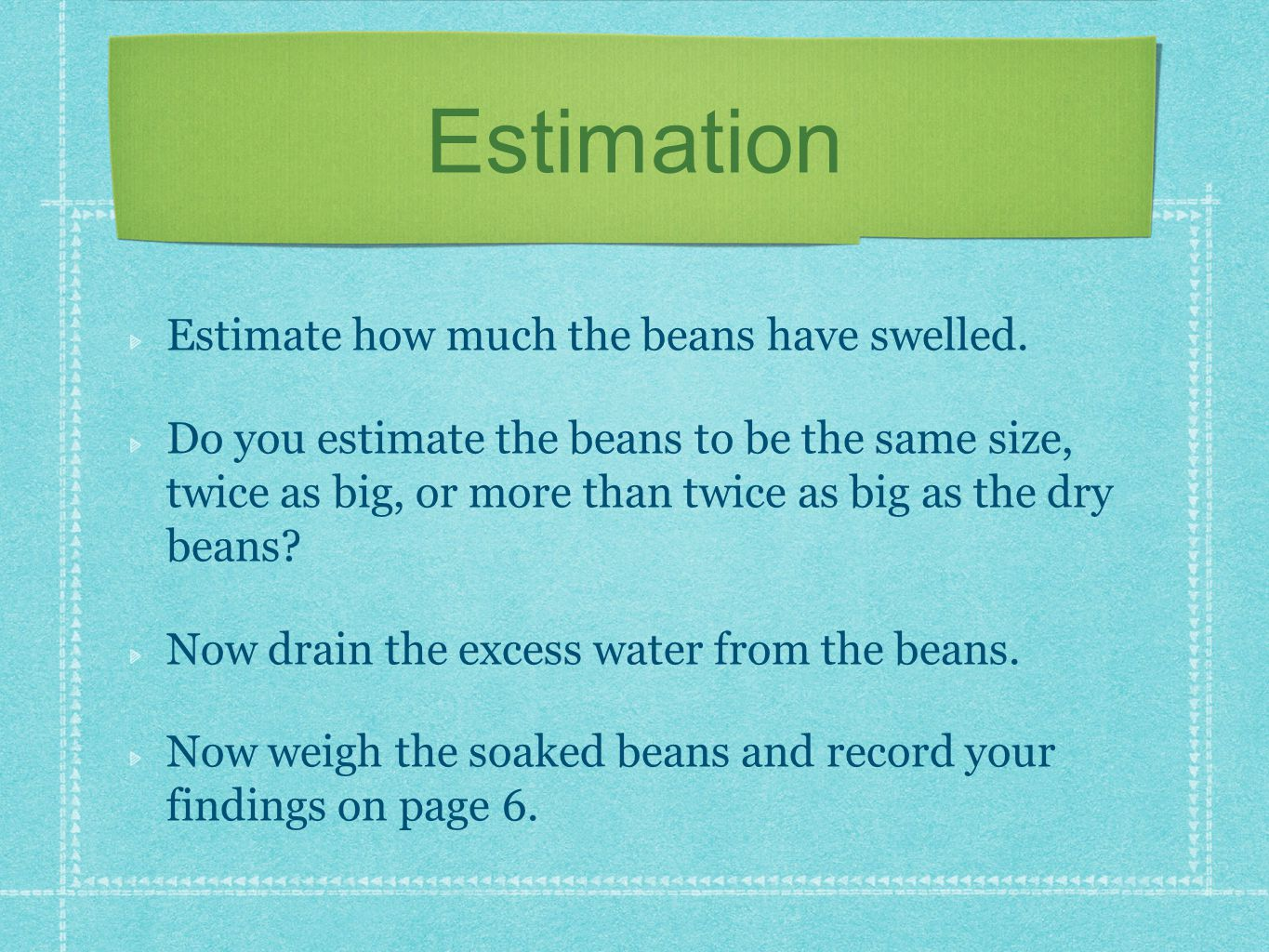 Estimation Estimate how much the beans have swelled.