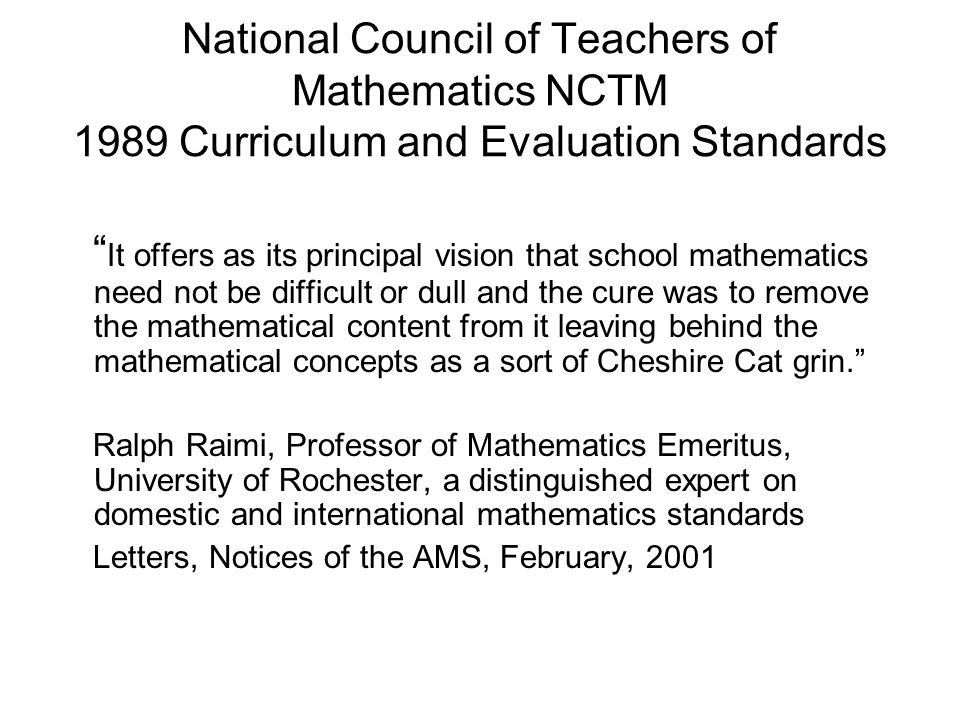 National Council of Teachers of Mathematics NCTM 1989 Curriculum and Evaluation Standards It offers as its principal vision that school mathematics need not be difficult or dull and the cure was to remove the mathematical content from it leaving behind the mathematical concepts as a sort of Cheshire Cat grin. Ralph Raimi, Professor of Mathematics Emeritus, University of Rochester, a distinguished expert on domestic and international mathematics standards Letters, Notices of the AMS, February, 2001
