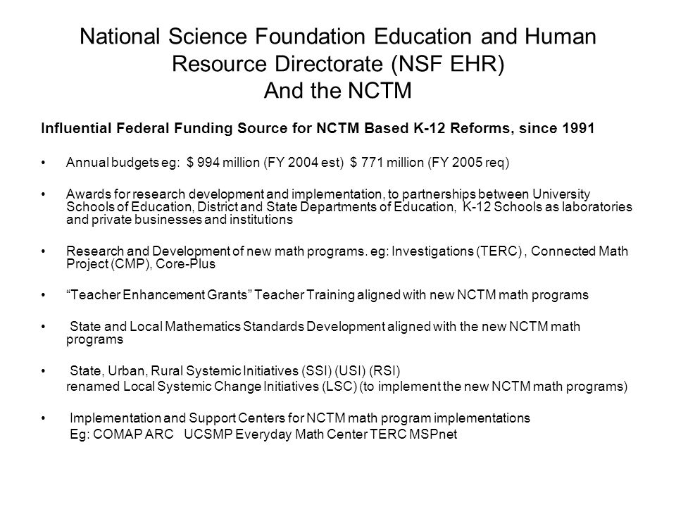 National Science Foundation Education and Human Resource Directorate (NSF EHR) And the NCTM Influential Federal Funding Source for NCTM Based K-12 Reforms, since 1991 Annual budgets eg: $ 994 million (FY 2004 est) $ 771 million (FY 2005 req) Awards for research development and implementation, to partnerships between University Schools of Education, District and State Departments of Education, K-12 Schools as laboratories and private businesses and institutions Research and Development of new math programs.
