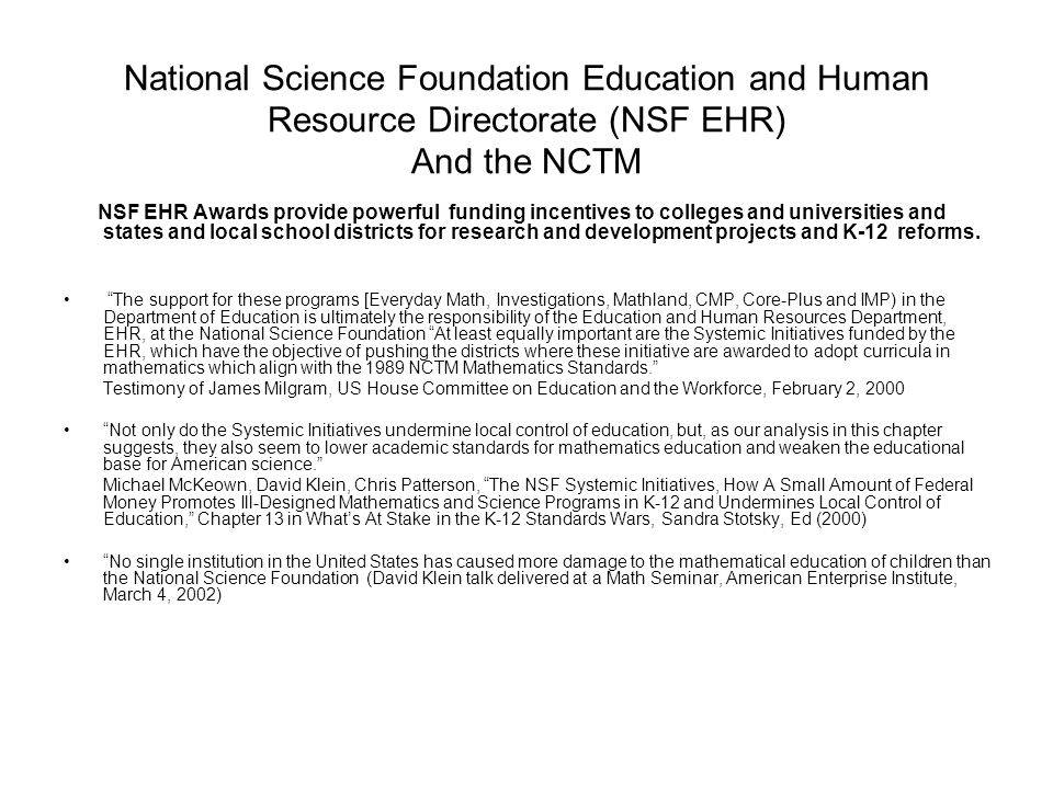 National Science Foundation Education and Human Resource Directorate (NSF EHR) And the NCTM NSF EHR Awards provide powerful funding incentives to colleges and universities and states and local school districts for research and development projects and K-12 reforms.