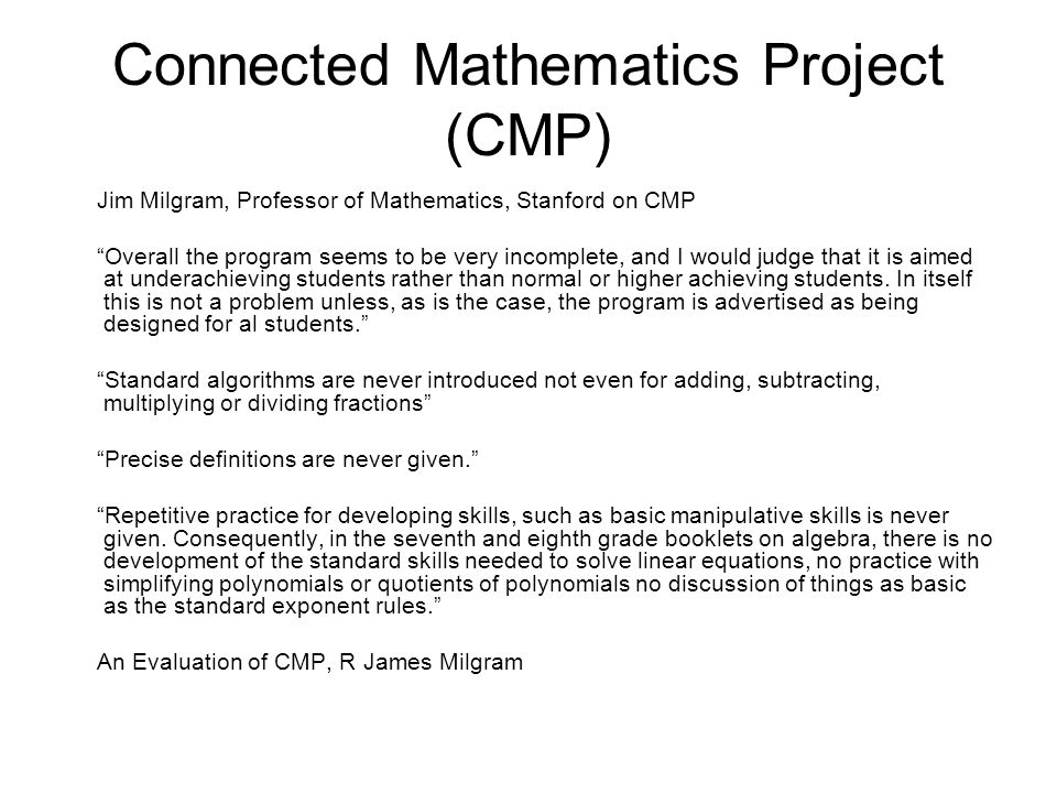Connected Mathematics Project (CMP) Jim Milgram, Professor of Mathematics, Stanford on CMP Overall the program seems to be very incomplete, and I would judge that it is aimed at underachieving students rather than normal or higher achieving students.