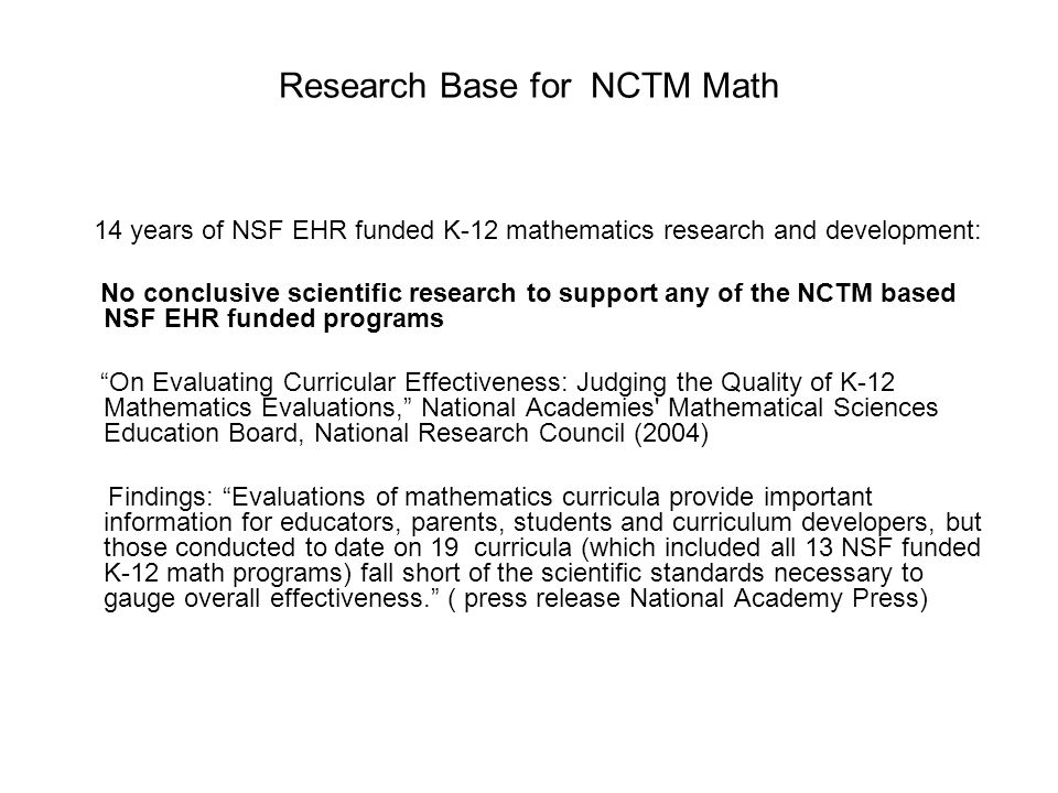 Research Base for NCTM Math 14 years of NSF EHR funded K-12 mathematics research and development: No conclusive scientific research to support any of the NCTM based NSF EHR funded programs On Evaluating Curricular Effectiveness: Judging the Quality of K-12 Mathematics Evaluations, National Academies Mathematical Sciences Education Board, National Research Council (2004) Findings: Evaluations of mathematics curricula provide important information for educators, parents, students and curriculum developers, but those conducted to date on 19 curricula (which included all 13 NSF funded K-12 math programs) fall short of the scientific standards necessary to gauge overall effectiveness. ( press release National Academy Press)