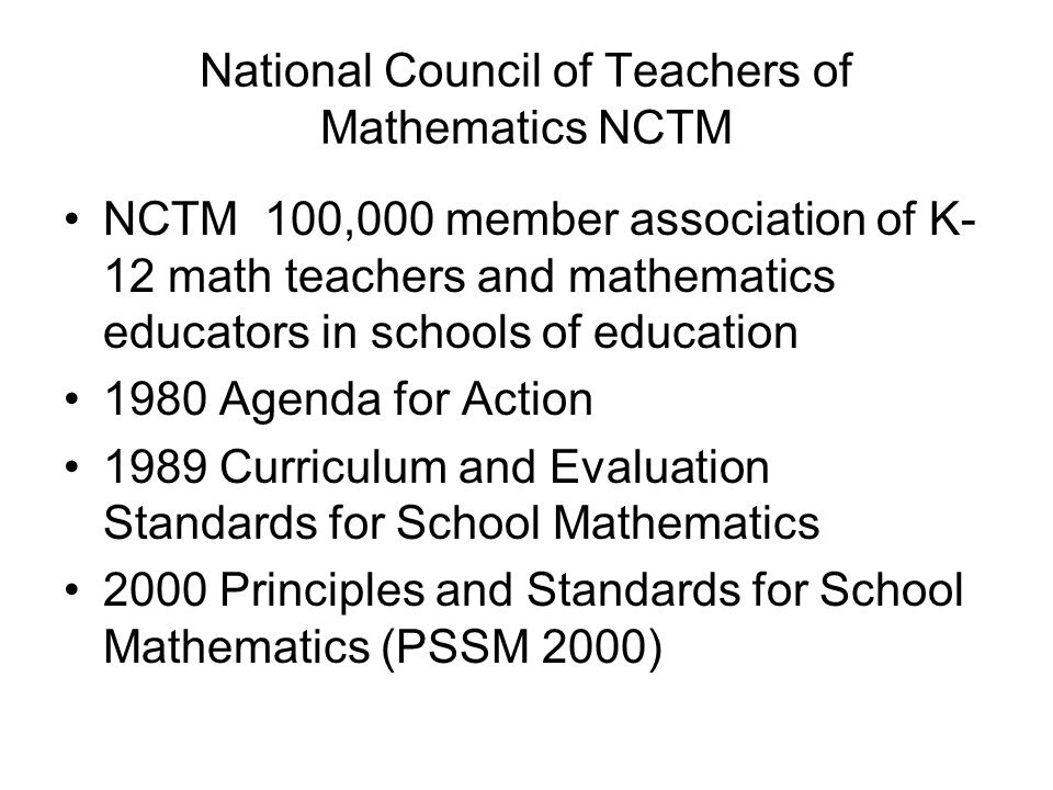 National Council of Teachers of Mathematics NCTM NCTM 100,000 member association of K- 12 math teachers and mathematics educators in schools of education 1980 Agenda for Action 1989 Curriculum and Evaluation Standards for School Mathematics 2000 Principles and Standards for School Mathematics (PSSM 2000)