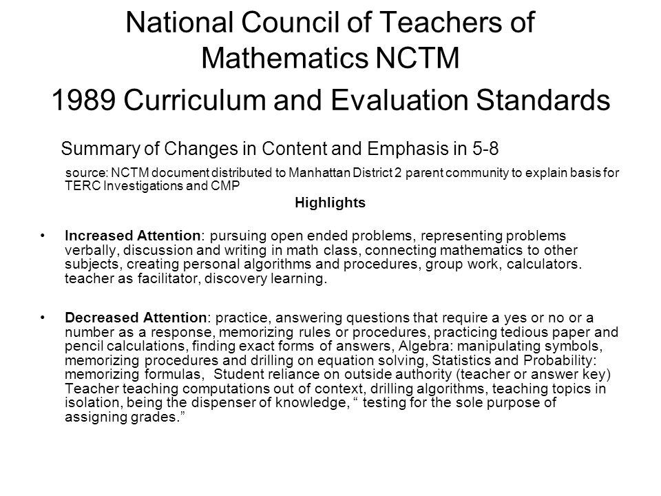 National Council of Teachers of Mathematics NCTM 1989 Curriculum and Evaluation Standards Summary of Changes in Content and Emphasis in 5-8 source: NCTM document distributed to Manhattan District 2 parent community to explain basis for TERC Investigations and CMP Highlights Increased Attention: pursuing open ended problems, representing problems verbally, discussion and writing in math class, connecting mathematics to other subjects, creating personal algorithms and procedures, group work, calculators.