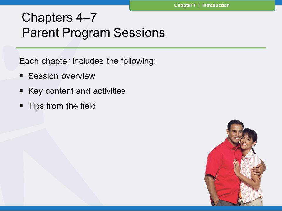 Chapter 1 | Introduction Each chapter includes the following:  Session overview  Key content and activities  Tips from the field Chapter 1 | Introduction Chapters 4–7 Parent Program Sessions