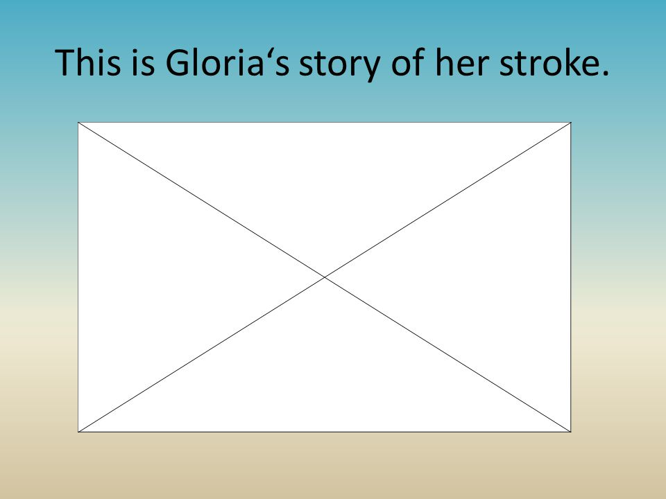 This is Gloria's story of her stroke.