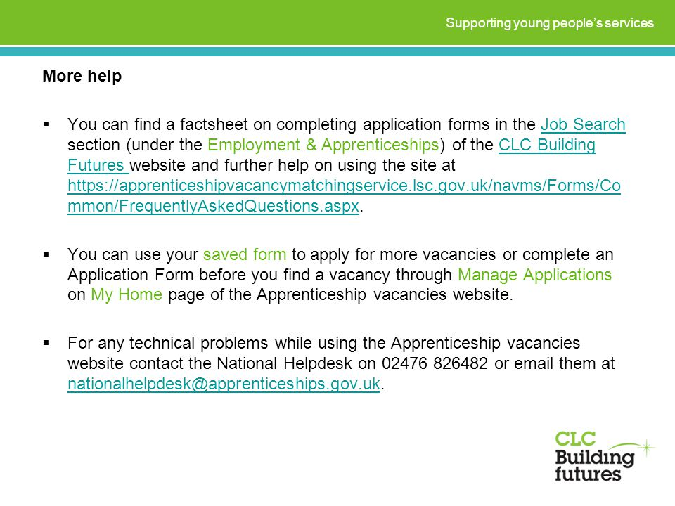 More help  You can find a factsheet on completing application forms in the Job Search section (under the Employment & Apprenticeships) of the CLC Building Futures website and further help on using the site at   mmon/FrequentlyAskedQuestions.aspx.Job SearchCLC Building Futures   mmon/FrequentlyAskedQuestions.aspx  You can use your saved form to apply for more vacancies or complete an Application Form before you find a vacancy through Manage Applications on My Home page of the Apprenticeship vacancies website.