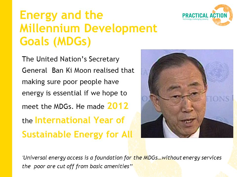 Energy and the Millennium Development Goals (MDGs) The United Nation's Secretary General Ban Ki Moon realised that making sure poor people have energy is essential if we hope to meet the MDGs.