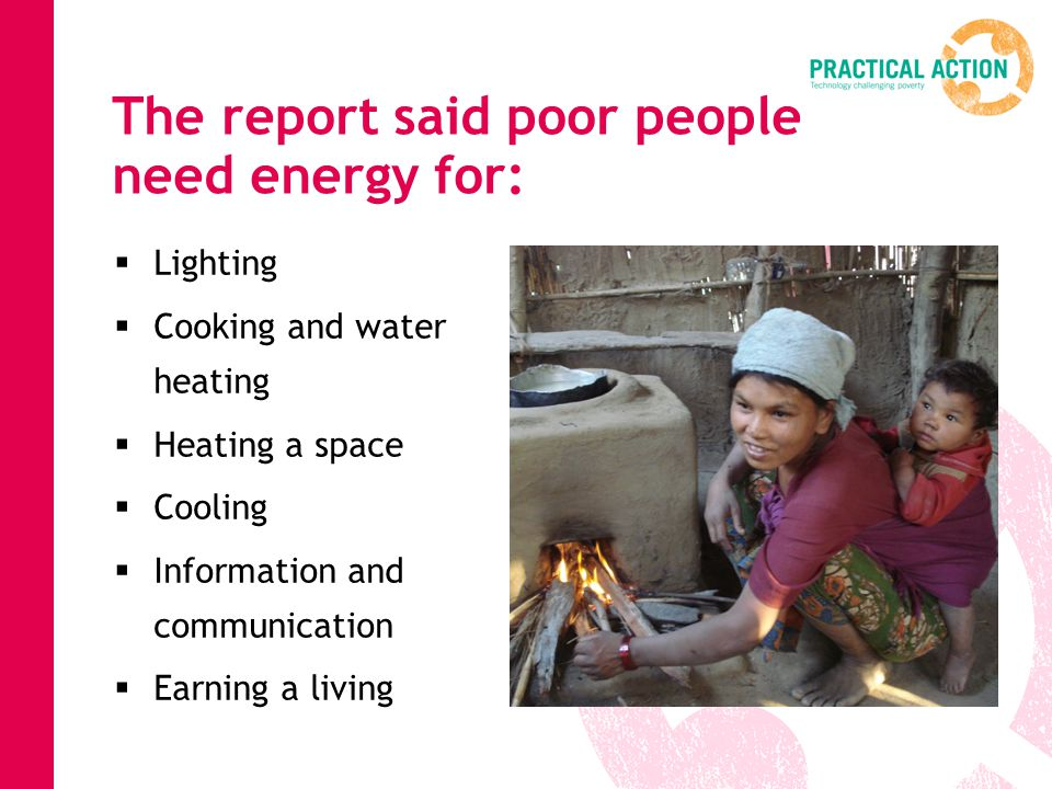 The report said poor people need energy for:  Lighting  Cooking and water heating  Heating a space  Cooling  Information and communication  Earning a living