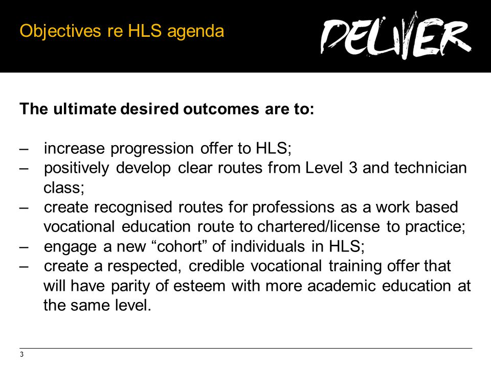 3 Objectives re HLS agenda The ultimate desired outcomes are to: –increase progression offer to HLS; –positively develop clear routes from Level 3 and technician class; –create recognised routes for professions as a work based vocational education route to chartered/license to practice; –engage a new cohort of individuals in HLS; –create a respected, credible vocational training offer that will have parity of esteem with more academic education at the same level.