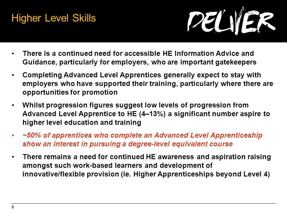 8 Higher Level Skills There is a continued need for accessible HE Information Advice and Guidance, particularly for employers, who are important gatekeepers Completing Advanced Level Apprentices generally expect to stay with employers who have supported their training, particularly where there are opportunities for promotion Whilst progression figures suggest low levels of progression from Advanced Level Apprentice to HE (4–13%) a significant number aspire to higher level education and training ~50% of apprentices who complete an Advanced Level Apprenticeship show an interest in pursuing a degree-level equivalent course There remains a need for continued HE awareness and aspiration raising amongst such work-based learners and development of innovative/flexible provision (ie.