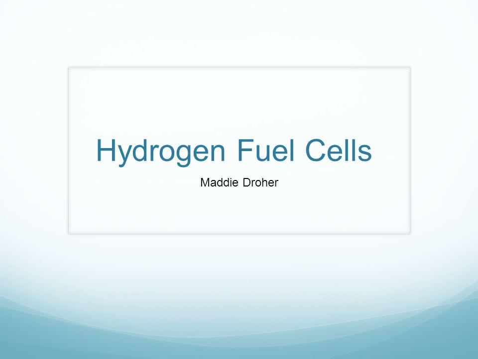 Hydrogen Fuel Cells Maddie Droher