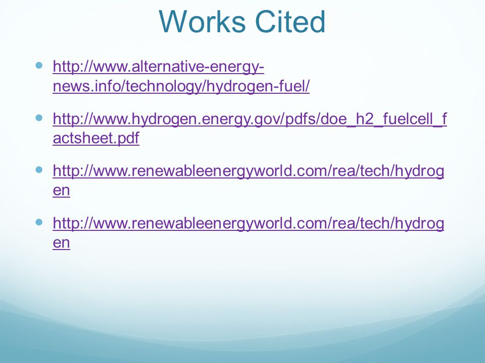 Works Cited http://www.alternative-energy- news.info/technology/hydrogen-fuel/ http://www.alternative-energy- news.info/technology/hydrogen-fuel/ http://www.hydrogen.energy.gov/pdfs/doe_h2_fuelcell_f actsheet.pdf http://www.hydrogen.energy.gov/pdfs/doe_h2_fuelcell_f actsheet.pdf http://www.renewableenergyworld.com/rea/tech/hydrog en http://www.renewableenergyworld.com/rea/tech/hydrog en http://www.renewableenergyworld.com/rea/tech/hydrog en http://www.renewableenergyworld.com/rea/tech/hydrog en