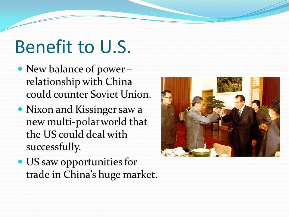 Benefit to U.S. New balance of power – relationship with China could counter Soviet Union.